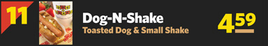 #11 Dog-N-Shake, Toasted Dog & Small Shake $4.59