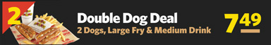 #2 Double Dog Deal 2 Dogs, Large Fry & Medium Drink $7.49