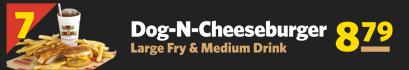 #7 Dog-N-Cheeseburger, Large Fry & Medium Drink $8.79