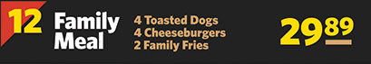 #12 Family Meal 4 Toasted Dogs, 4 Cheeseburgers & 2 Family Fries $26.89