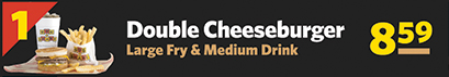 #1 Double Cheeseburger, Large Fries & Medium Drink $7.79