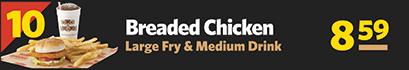 #10 Breaded Chicken, Large Fry & Medium Drink $8.59